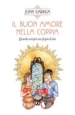 """""""Il Buon Amore nella Coppia – Quando uno più uno fa più di due"""", di Joan Garriga"""