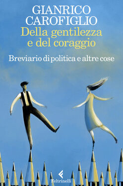 """""""Della gentilezza e del coraggio – Breviario di politica e altre cose"""", di Gianrico Carofiglio"""