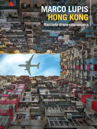 """Segnalazione libro in uscita :  """"Hong Kong – racconto di una città sospesa"""", di Marco Lupis"""
