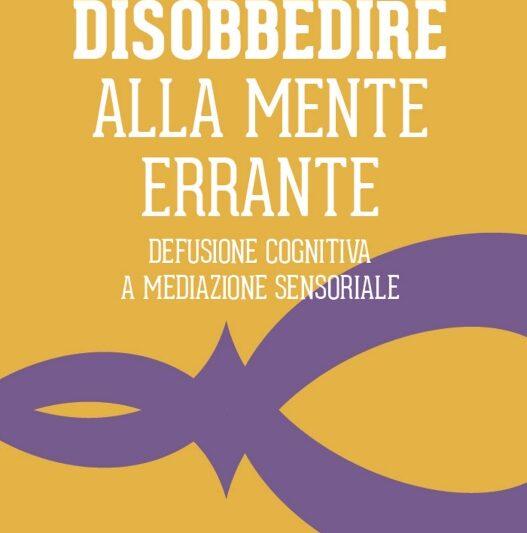 """Segnalazione libro in uscita: """"Disobbedire alla mente errante – Defusione Cognitiva e Meditazione Sensoriale"""", di Vincenzo Di Spazio"""