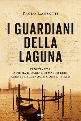 """""""I guardiani della laguna. Venezia 1753. – La prima indagine di Marco Leon. Agente dell'Inquisizione di Stato"""", di Paolo Lanzotti"""