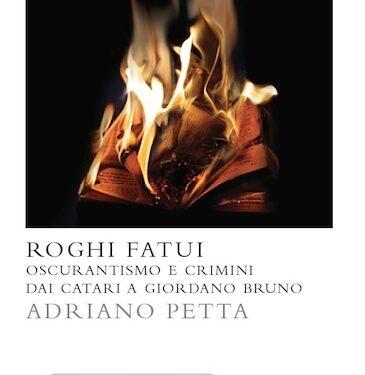 """""""Roghi Fatui – oscurantismo e crimini dai Catari a Giordano Bruno"""", di Adriano Petta"""